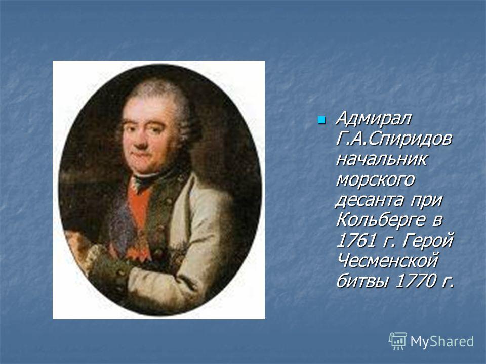 Адмирал Г.А.Спиридов начальник морского десанта при Кольберге в 1761 г. Герой Чесменской битвы 1770 г. Адмирал Г.А.Спиридов начальник морского десанта при Кольберге в 1761 г. Герой Чесменской битвы 1770 г.