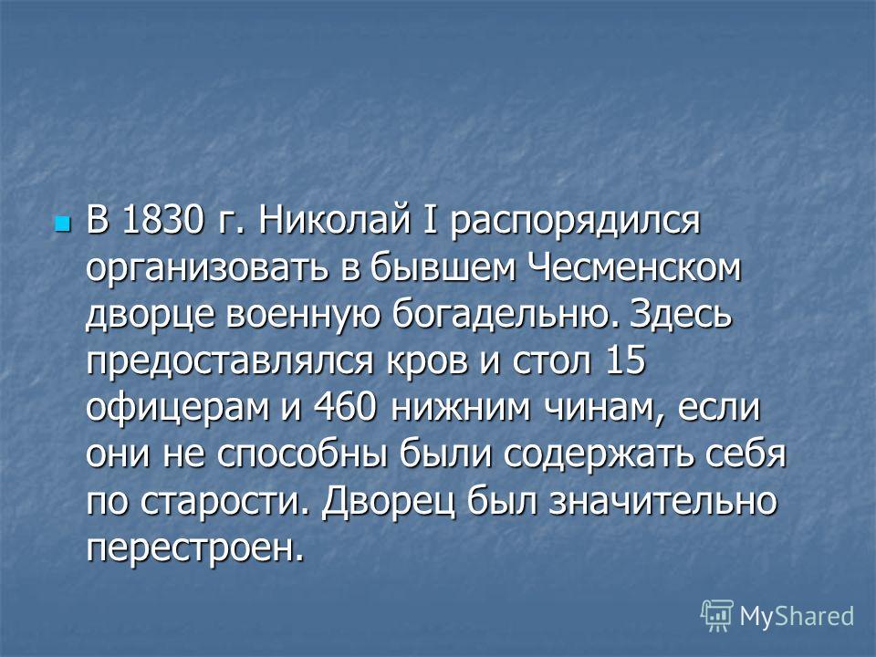 В 1830 г. Николай I распорядился организовать в бывшем Чесменском дворце военную богадельню. Здесь предоставлялся кров и стол 15 офицерам и 460 нижним чинам, если они не способны были содержать себя по старости. Дворец был значительно перестроен. В 1