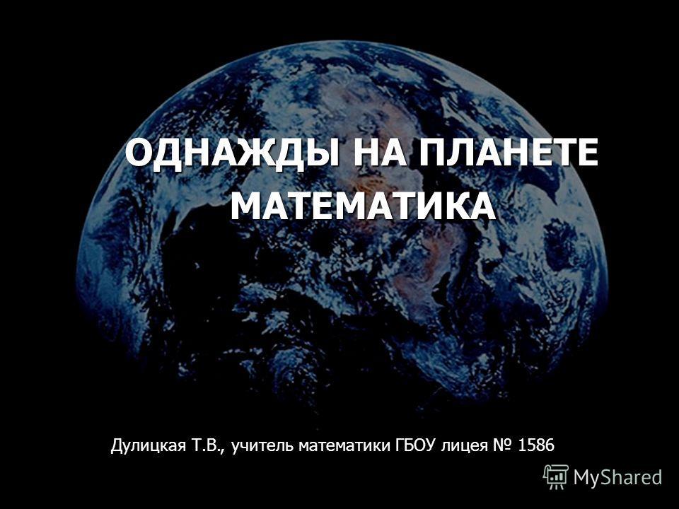 ОДНАЖДЫ НА ПЛАНЕТЕ МАТЕМАТИКА Дулицкая Т.В., учитель математики ГБОУ лицея 1586