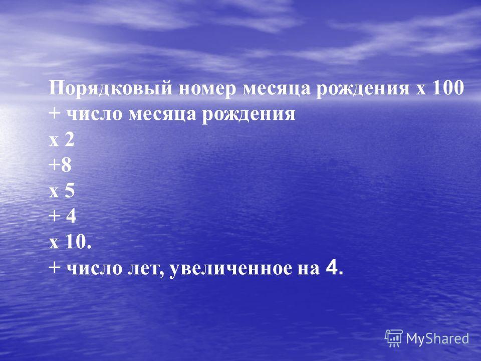 Порядковый номер месяца рождения х 100 + число месяца рождения х 2 +8 х 5 + 4 х 10. + число лет, увеличенное на 4.