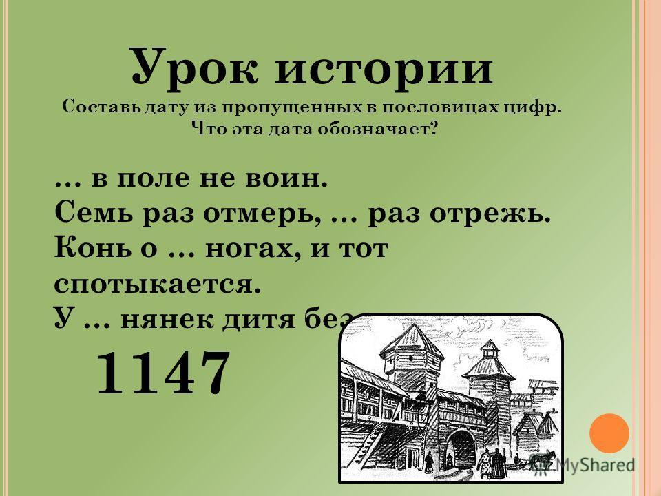 Урок истории Составь дату из пропущенных в пословицах цифр. Что эта дата обозначает? … в поле не воин. Семь раз отмерь, … раз отрежь. Конь о … ногах, и тот спотыкается. У … нянек дитя без глазу. 1147
