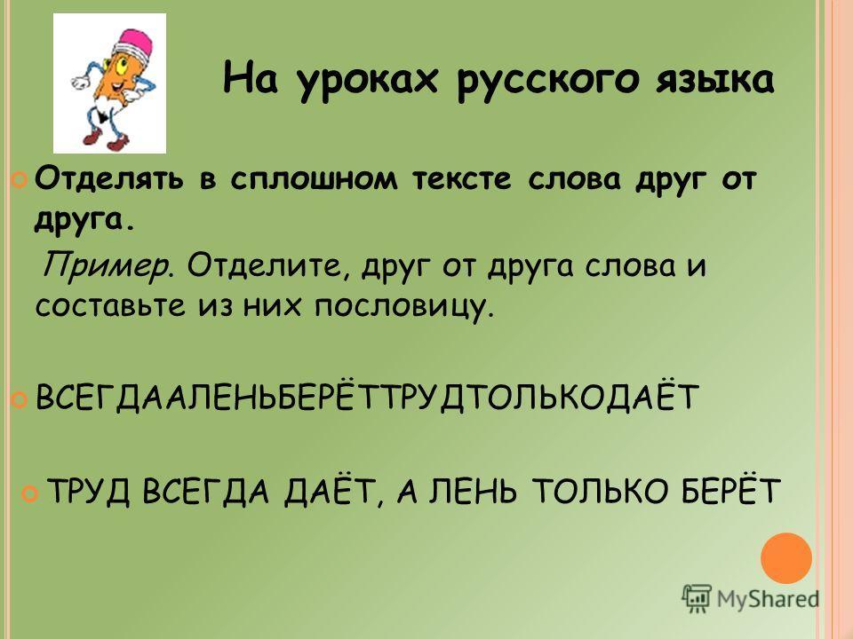 Отделять в сплошном тексте слова друг от друга. Пример. Отделите, друг от друга слова и составьте из них пословицу. ВСЕГДААЛЕНЬБЕРЁТТРУДТОЛЬКОДАЁТ ТРУД ВСЕГДА ДАЁТ, А ЛЕНЬ ТОЛЬКО БЕРЁТ На уроках русского языка