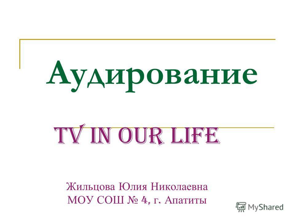 Аудирование TV in our life Жильцова Юлия Николаевна МОУ СОШ 4, г. Апатиты