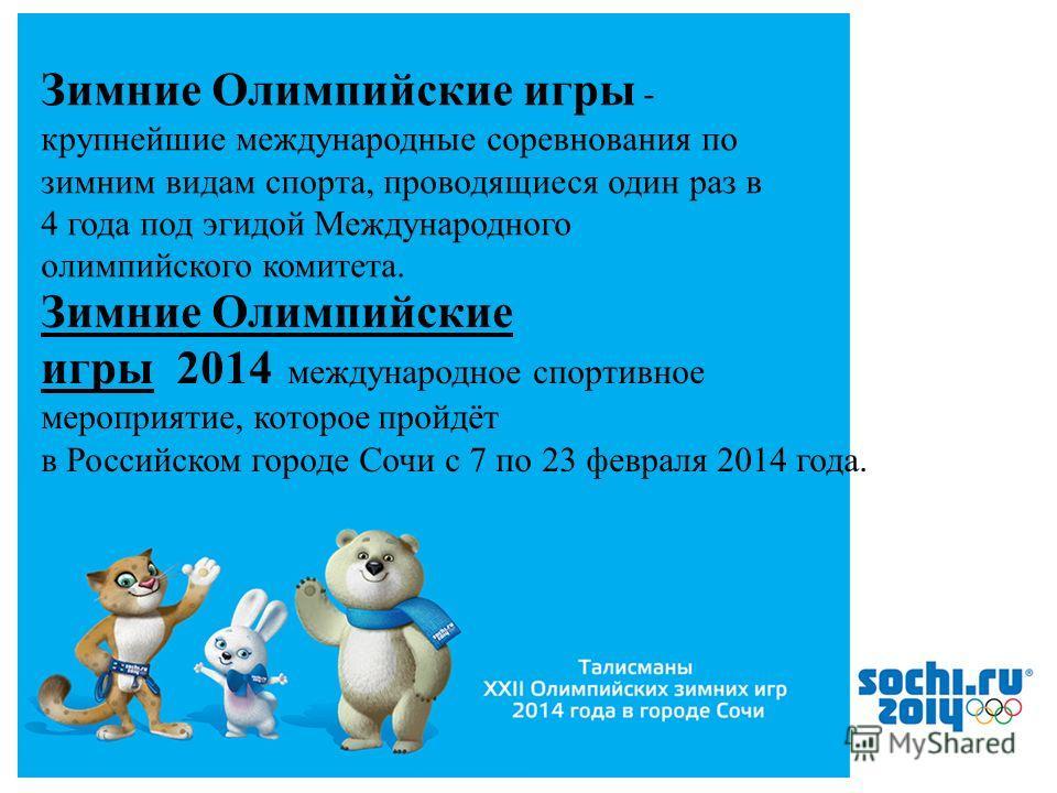 2 Зимние Олимпийские игры - крупнейшие международные соревнования по зимним видам спорта, проводящиеся один раз в 4 года под эгидой Международного олимпийского комитета. Зимние Олимпийские игры 2014 международное спортивное мероприятие, которое пройд