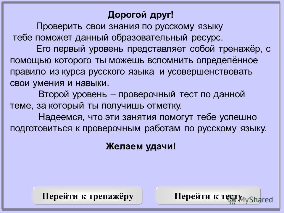 Дорогой друг! Проверить свои знания по русскому языку тебе поможет данный образовательный ресурс. Его первый уровень представляет собой тренажёр, с помощью которого ты можешь вспомнить определённое правило из курса русского языка и усовершенствовать
