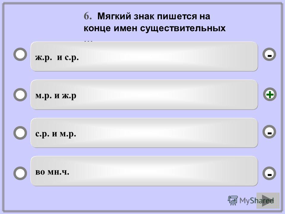 6. Мягкий знак пишется на конце имен существительных … ж.р. и с.р. м.р. и ж.р с.р. и м.р. во мн.ч. - - + -