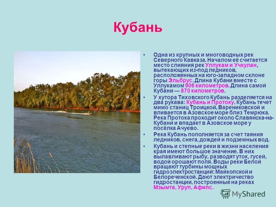 Кубань Одна из крупных и многоводных рек Северного Кавказа. Началом её считается место слияния рек Уллукам и Учкулан, вытекающих из-под ледников, расположенных на юго-западном склоне горы Эльбрус. Длина Кубани вместе с Уллукамом 906 километров. Длина