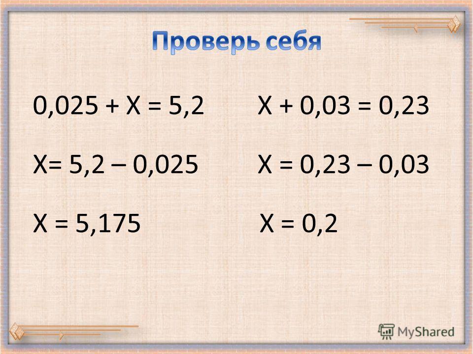0,025 + Х = 5,2 Х + 0,03 = 0,23 Х= 5,2 – 0,025 Х = 0,23 – 0,03 Х = 5,175 Х = 0,2