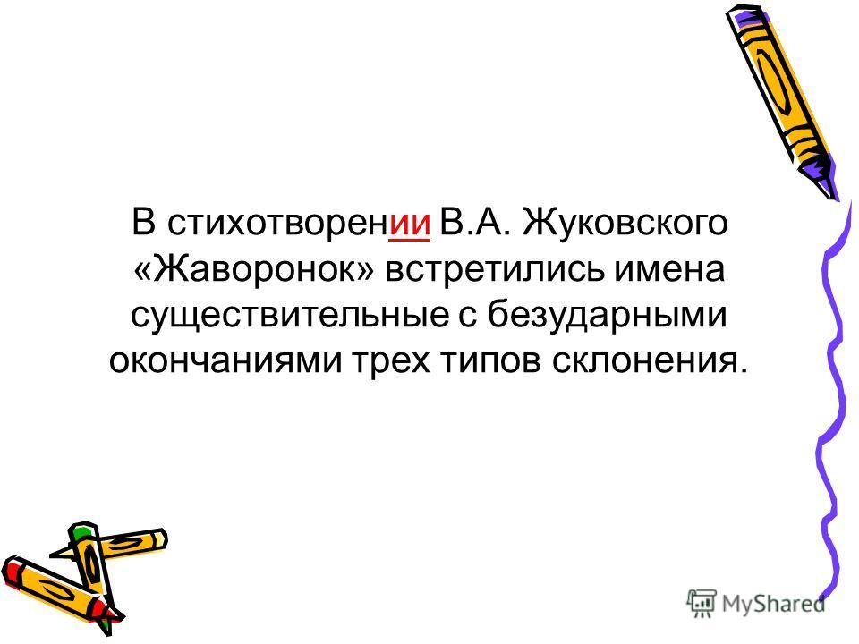 В стихотворении В.А. Жуковского «Жаворонок» встретились имена существительные с безударными окончаниями трех типов склонения.