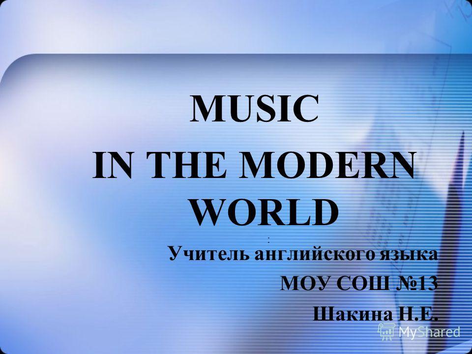 MUSIC IN THE MODERN WORLD Учитель английского языка МОУ СОШ 13 Шакина Н.Е. :