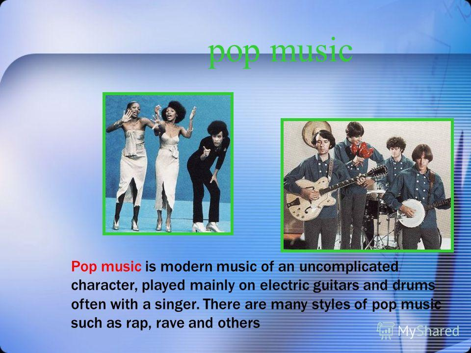 pop music Pop music is modern music of an uncomplicated character, played mainly on electric guitars and drums often with a singer. There are many styles of pop music such as rap, rave and others