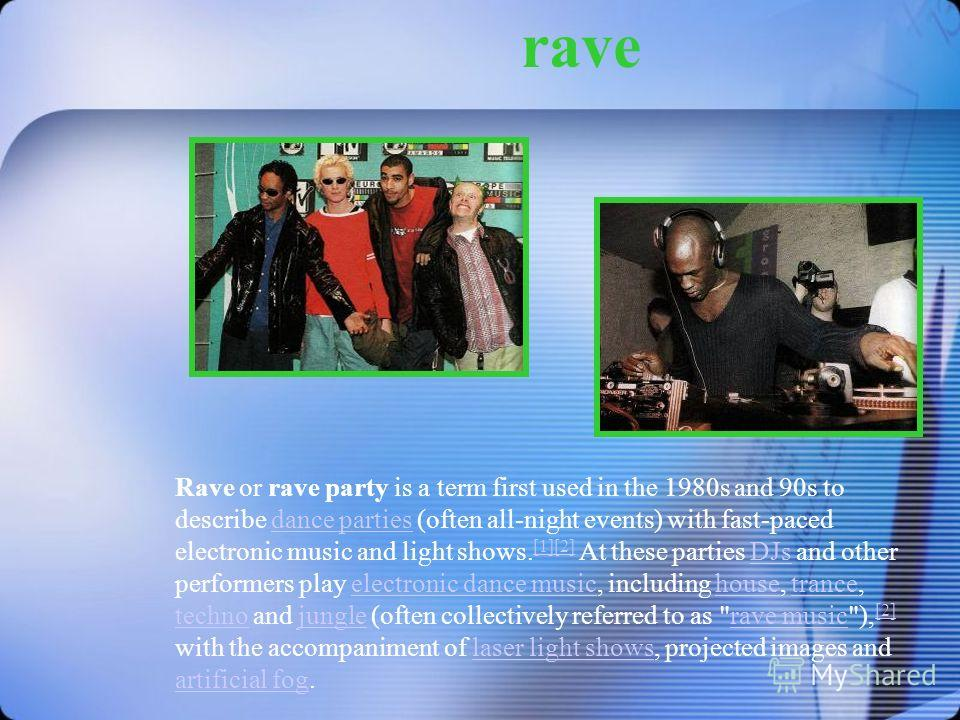 rave Rave or rave party is a term first used in the 1980s and 90s to describe dance parties (often all-night events) with fast-paced electronic music and light shows. [1][2] At these parties DJs and other performers play electronic dance music, inclu