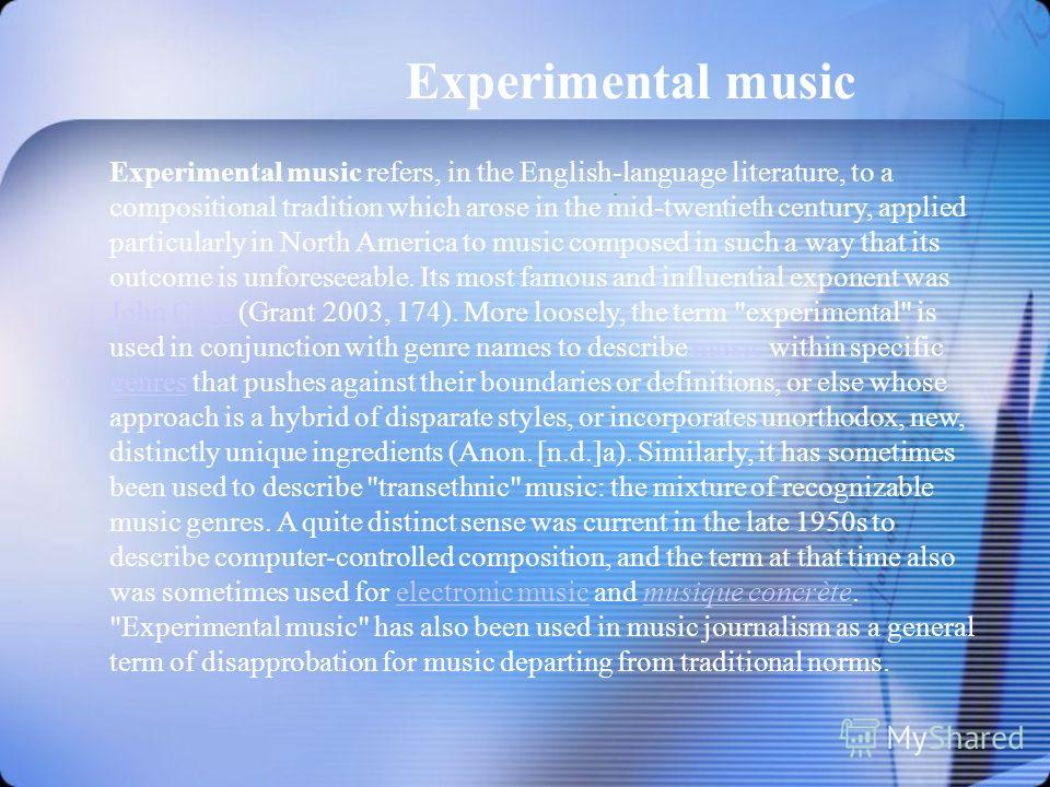 Experimental music. Experimental music refers, in the English-language literature, to a compositional tradition which arose in the mid-twentieth century, applied particularly in North America to music composed in such a way that its outcome is unfore