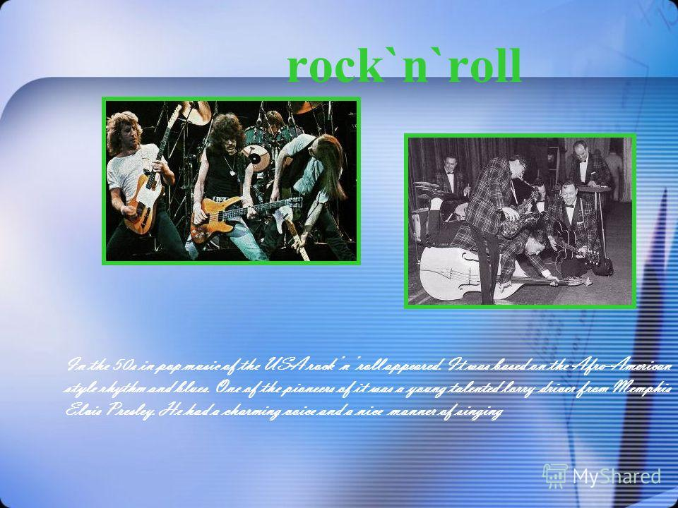 rock`n`roll In the 50s in pop music of the USA rock n roll appeared. It was based on the Afro-American style rhythm and blues. One of the pioneers of it was a young talented lorry-driver from Memphis Elvis Presley. He had a charming voice and a nice
