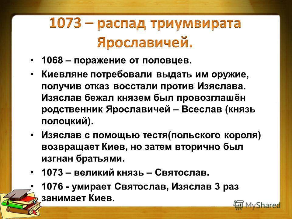 1068 – поражение от половцев. Киевляне потребовали выдать им оружие, получив отказ восстали против Изяслава. Изяслав бежал князем был провозглашён родственник Ярославичей – Всеслав (князь полоцкий). Изяслав с помощью тестя(польского короля) возвращае