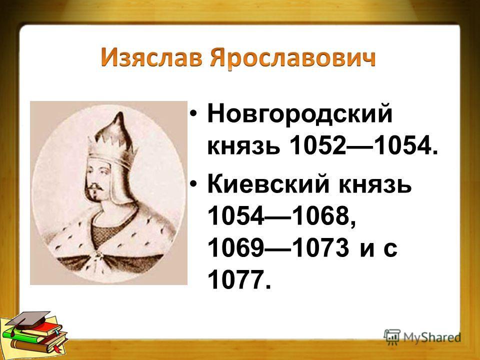 Новгородский князь 10521054. Киевский князь 10541068, 10691073 и с 1077.