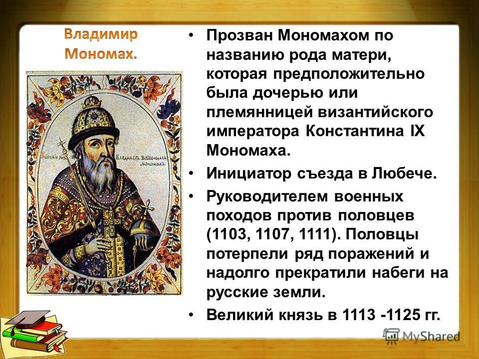 Прозван Мономахом по названию рода матери, которая предположительно была дочерью или племянницей византийского императора Константина IX Мономаха. Инициатор съезда в Любече. Руководителем военных походов против половцев (1103, 1107, 1111). Половцы по