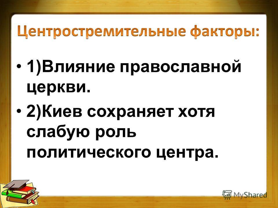 1)Влияние православной церкви. 2)Киев сохраняет хотя слабую роль политического центра.