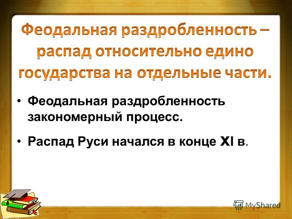 Феодальная раздробленность закономерный процесс. Распад Руси начался в конце x Ι в.