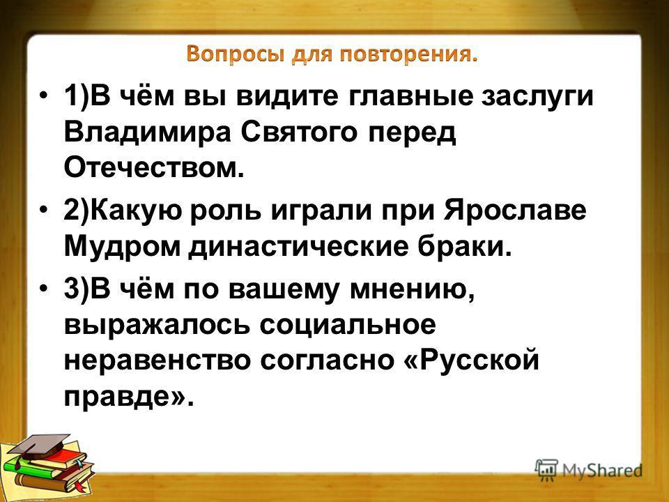 1)В чём вы видите главные заслуги Владимира Святого перед Отечеством. 2)Какую роль играли при Ярославе Мудром династические браки. 3)В чём по вашему мнению, выражалось социальное неравенство согласно «Русской правде».