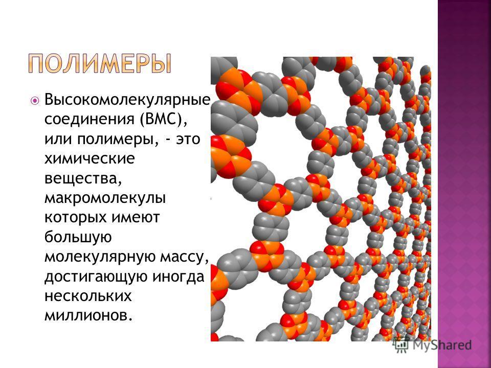 Высокомолекулярные соединения (ВМС), или полимеры, - это химические вещества, макромолекулы которых имеют большую молекулярную массу, достигающую иногда нескольких миллионов.