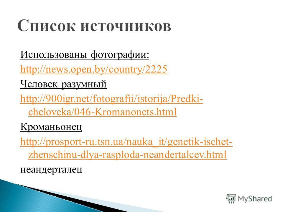 Использованы фотографии: http://news.open.by/country/2225 Человек разумный http://900igr.net/fotografii/istorija/Predki- cheloveka/046-Kromanonets.html Кроманьонец http://prosport-ru.tsn.ua/nauka_it/genetik-ischet- zhenschinu-dlya-rasploda-neandertal