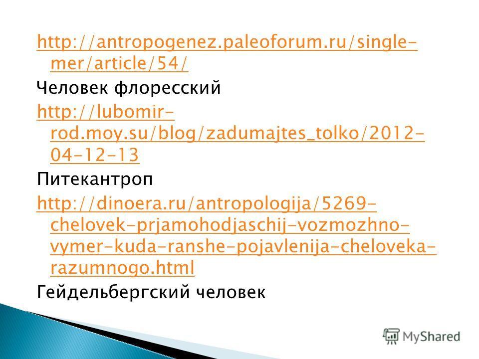 http://antropogenez.paleoforum.ru/single- mer/article/54/ Человек флоренский http://lubomir- rod.moy.su/blog/zadumajtes_tolko/2012- 04-12-13 Питекантроп http://dinoera.ru/antropologija/5269- chelovek-prjamohodjaschij-vozmozhno- vymer-kuda-ranshe-poja
