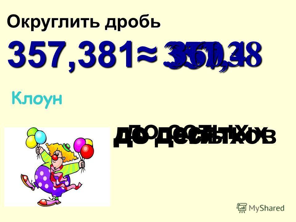 Клоун Округлить дробь 357,381 357,38 357,4 357,4 357 357 до сотых до целых до десятых 360 360 до десятков