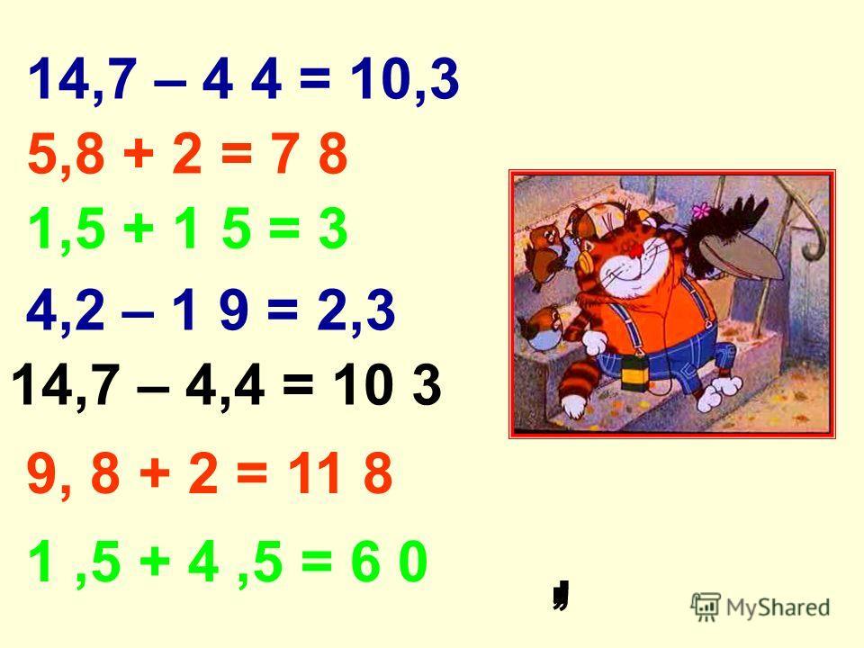 14,7 – 4 4 = 10,3 5,8 + 2 = 7 8 1,5 + 1 5 = 3 4,2 – 1 9 = 2,3 14,7 – 4,4 = 10 3 9, 8 + 2 = 11 8 1,5 + 4,5 = 6 0,,,,,,,