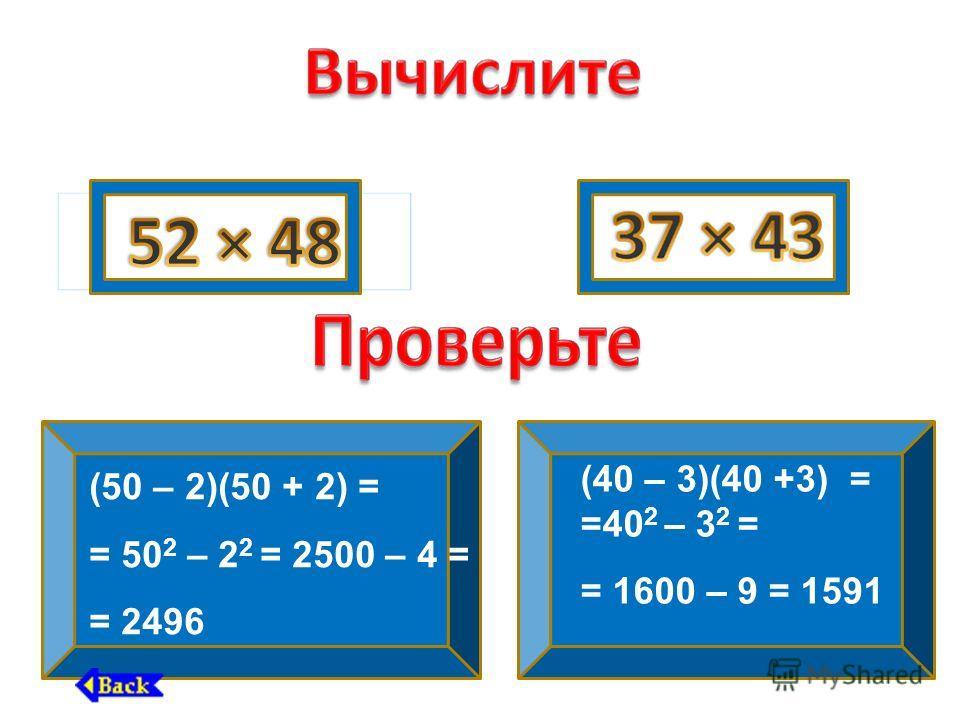(50 – 2)(50 + 2) = = 50 2 – 2 2 = 2500 – 4 = = 2496 (40 – 3)(40 +3) = =40 2 – 3 2 = = 1600 – 9 = 1591