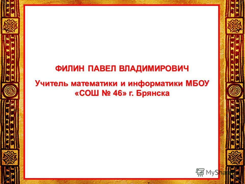 ФИЛИН ПАВЕЛ ВЛАДИМИРОВИЧ Учитель математики и информатики МБОУ «СОШ 46» г. Брянска