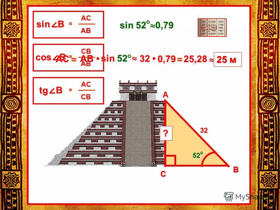 32 52 о 52 о 52 о 52 о ? AC AB = sin В CB AB = cos В AC CB = tg В В С А sin 52 o 0,79 AC= AB AB sin 52 o 32 32 0,79 0,79 = 25,28 25 м
