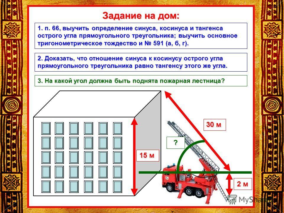 Задание на дом: 15 м 30 м 2 м ? 1. п. 66, выучить определение синуса, косинуса и тангенса острого угла прямоугольного треугольника; выучить основное тригонометрическое тождество и 591 (а, б, г). 2. Доказать, что отношение синуса к косинусу острого уг