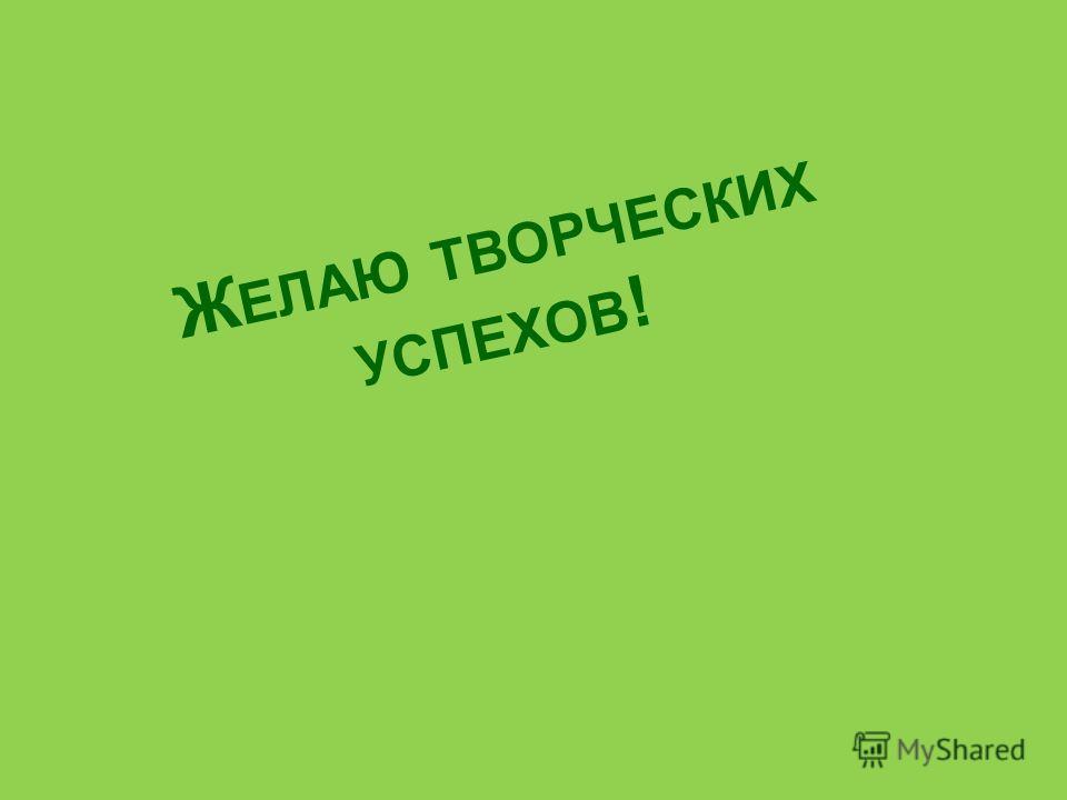 Ж ЕЛАЮ ТВОРЧЕСКИХ УСПЕХОВ !