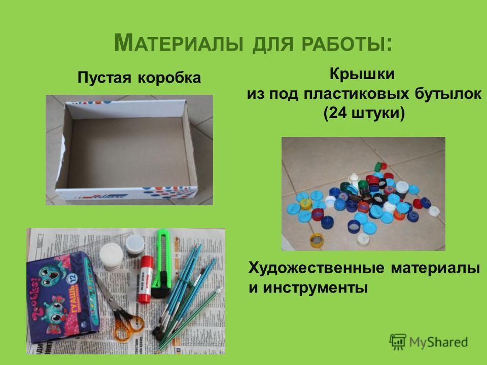 М АТЕРИАЛЫ ДЛЯ РАБОТЫ : Пустая коробка Крышки из под пластиковых бутылок (24 штуки) Художественные материалы и инструменты