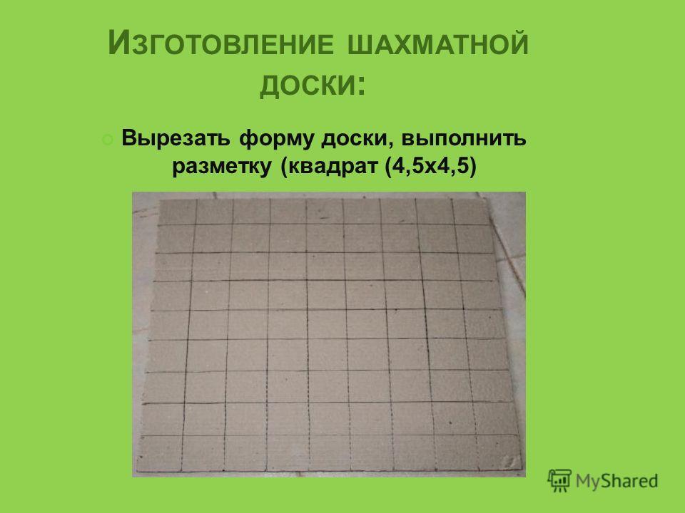 И ЗГОТОВЛЕНИЕ ШАХМАТНОЙ ДОСКИ : Вырезать форму доски, выполнить разметку (квадрат (4,5x4,5)