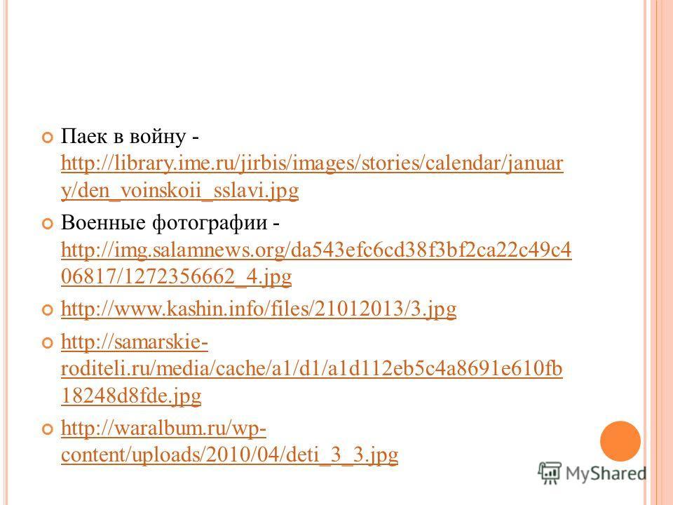 Паек в войну - http://library.ime.ru/jirbis/images/stories/calendar/januar y/den_voinskoii_sslavi.jpg http://library.ime.ru/jirbis/images/stories/calendar/januar y/den_voinskoii_sslavi.jpg Военные фотографии - http://img.salamnews.org/da543efc6cd38f3