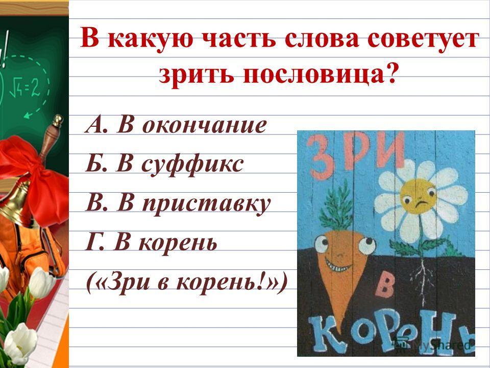 В какую часть слова советует зрить пословица? А. В окончание Б. В суффикс В. В приставку Г. В корень («Зри в корень!»)