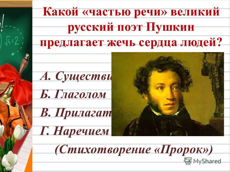 Какой «частью речи» великий русский поэт Пушкин предлагает жечь сердца людей? А. Существительным Б. Глаголом В. Прилагательным Г. Наречием (Стихотворение «Пророк»)