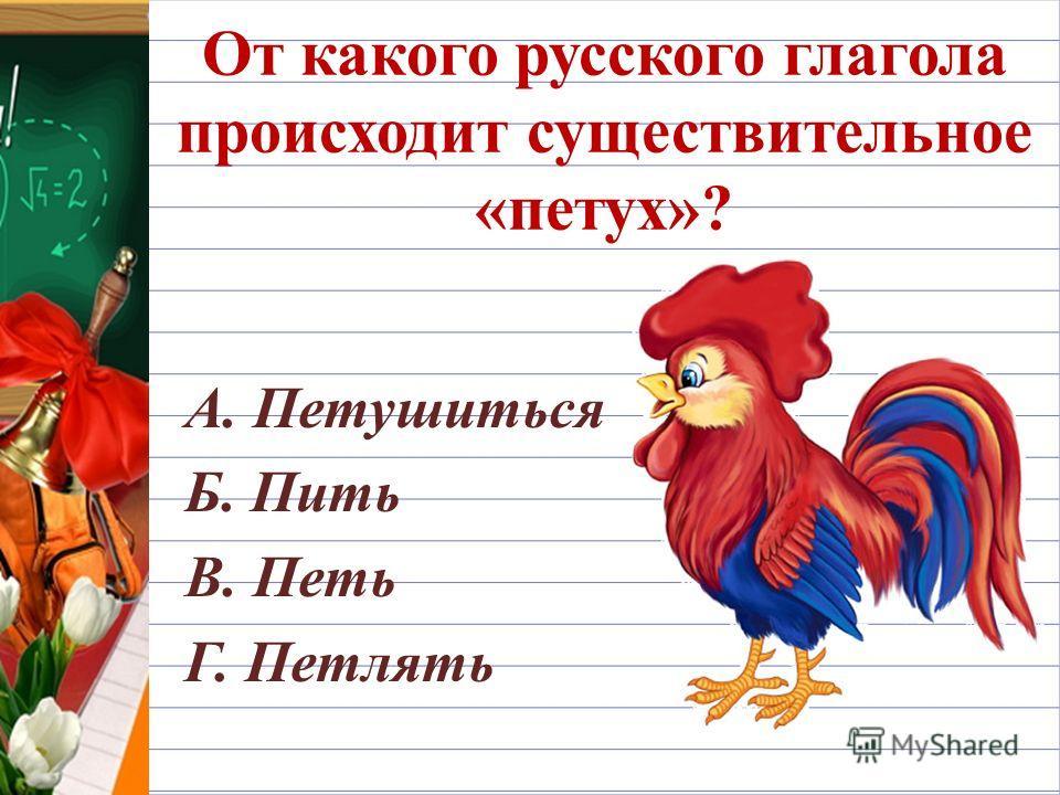 От какого русского глагола происходит существительное «петух»? А. Петушиться Б. Пить В. Петь Г. Петлять
