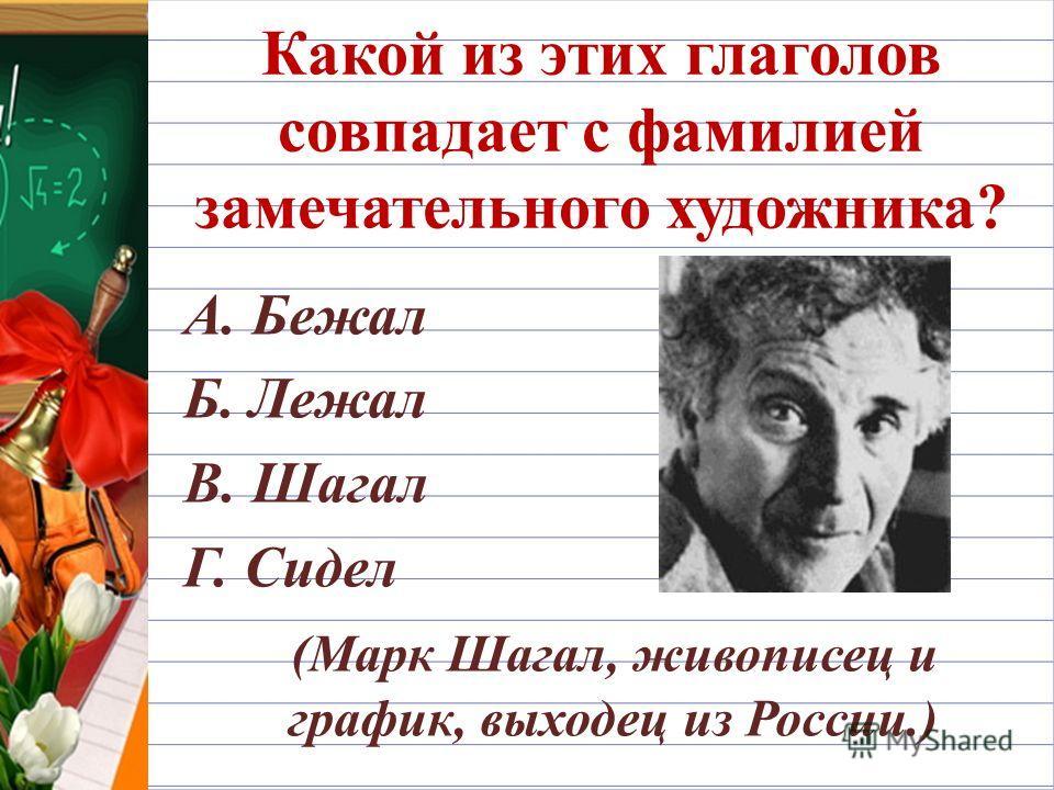 Какой из этих глаголов совпадает с фамилией замечательного художника? А. Бежал Б. Лежал В. Шагал Г. Сидел (Марк Шагал, живописец и график, выходец из России.)