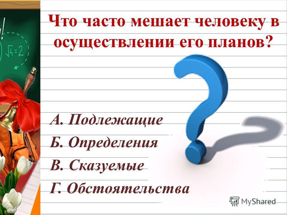 Что часто мешает человеку в осуществлении его планов? А. Подлежащие Б. Определения В. Сказуемые Г. Обстоятельства