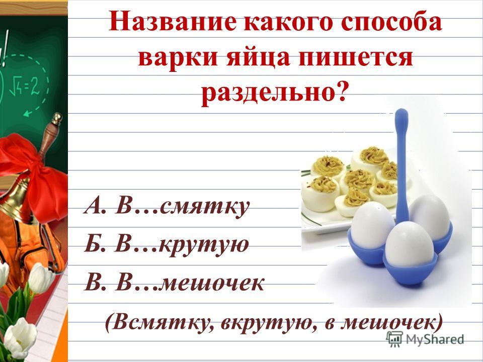 Название какого способа варки яйца пишется раздельно? А. В…смятку Б. В…крутую В. В…мешочек (Всмятку, вкрутую, в мешочек)