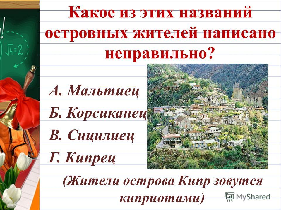 Какое из этих названий островных жителей написано неправильно? А. Мальтиец Б. Корсиканец В. Сицилиец Г. Кипрец (Жители острова Кипр зовутся киприотами)