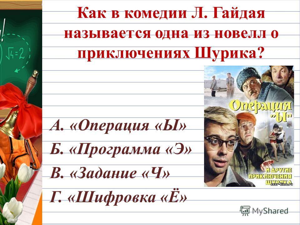 Как в комедии Л. Гайдая называется одна из новелл о приключениях Шурика? А. «Операция «Ы» Б. «Программа «Э» В. «Задание «Ч» Г. «Шифровка «Ё»
