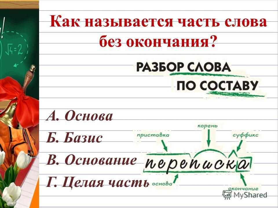 Как называется часть слова без окончания? А. Основа Б. Базис В. Основание Г. Целая часть