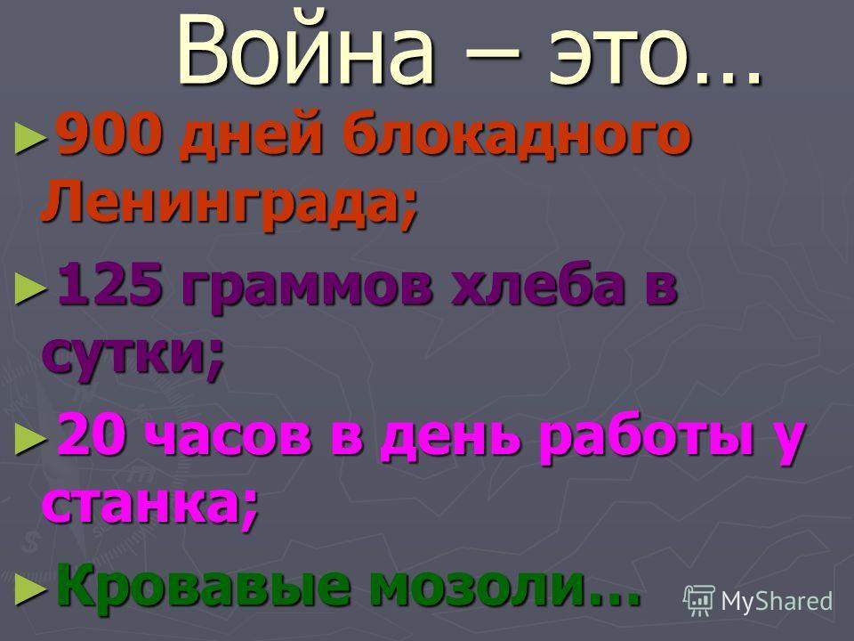 Война – это… 900 дней блокадного Ленинграда; 900 дней блокадного Ленинграда; 125 граммов хлеба в сутки; 125 граммов хлеба в сутки; 20 часов в день работы у станка; 20 часов в день работы у станка; Кровавые мозоли… Кровавые мозоли…