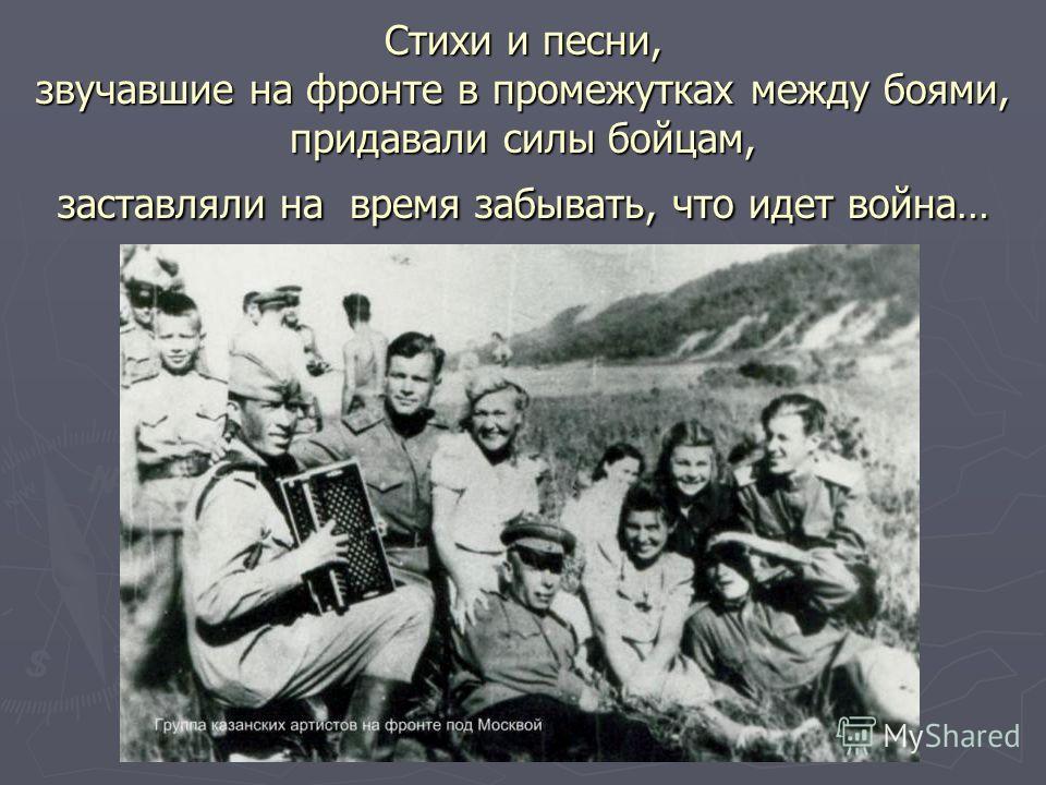 Стихи и песни, звучавшие на фронте в промежутках между боями, придавали силы бойцам, заставляли на время забывать, что идет война…