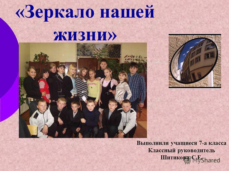 «Зеркало нашей жизни» Выполнили учащиеся 7-а класса Классный руководитель Шитикова С.Е.