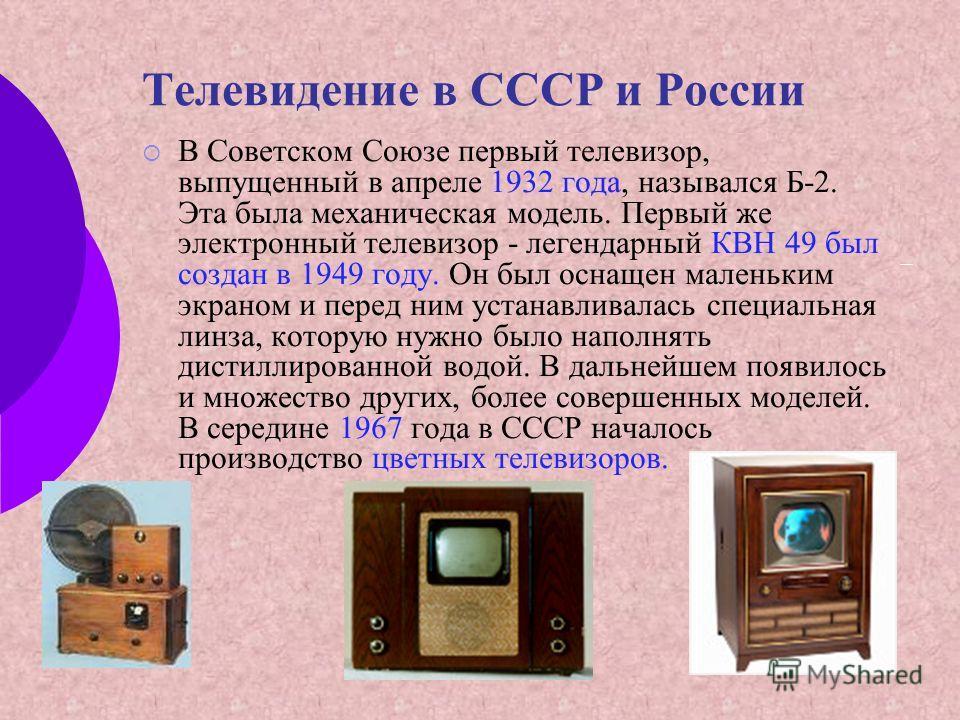 Телевидение в СССР и России В Советском Союзе первый телевизор, выпущенный в апреле 1932 года, назывался Б-2. Эта была механическая модель. Первый же электронный телевизор - легендарный КВН 49 был создан в 1949 году. Он был оснащен маленьким экраном